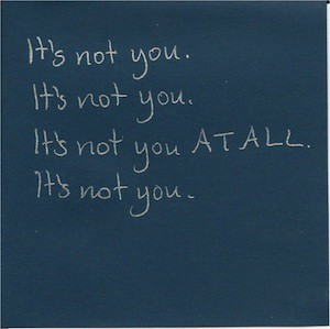 It's not you. It's not you. It's not you AT ALL. It's not you.